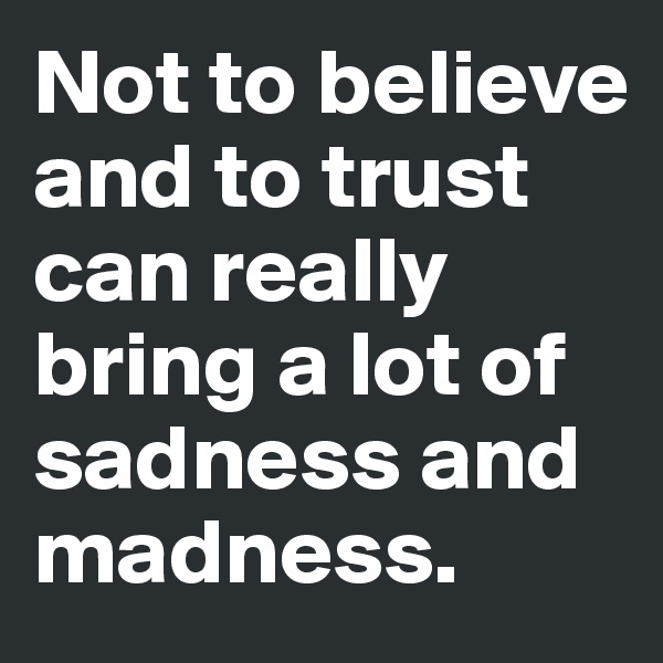 Not to believe and to trust can really bring a lot of sadness and madness.