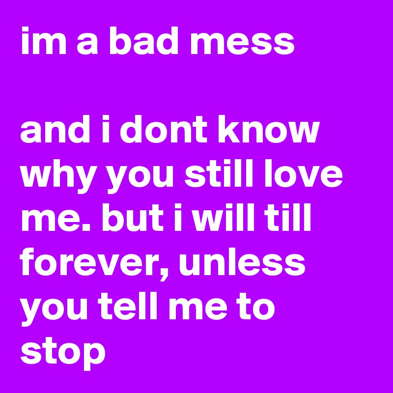 im a bad mess  and i dont know why you still love me. but i will till forever, unless you tell me to stop