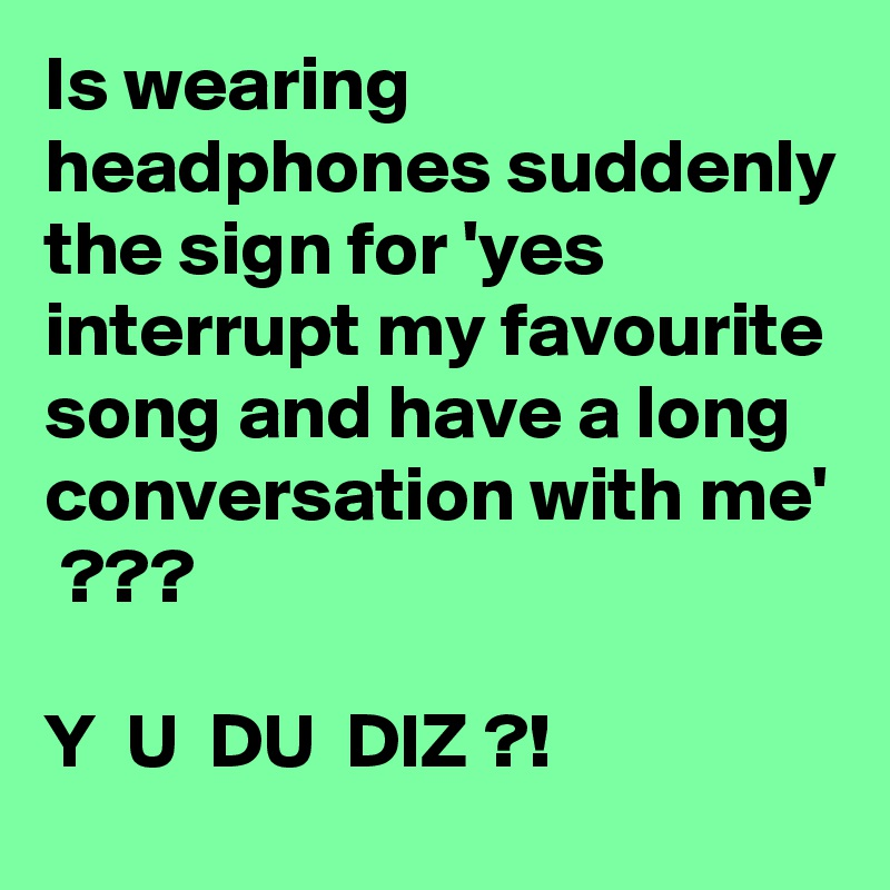 Is wearing headphones suddenly the sign for 'yes interrupt my favourite song and have a long conversation with me'  ???  Y  U  DU  DIZ ?!