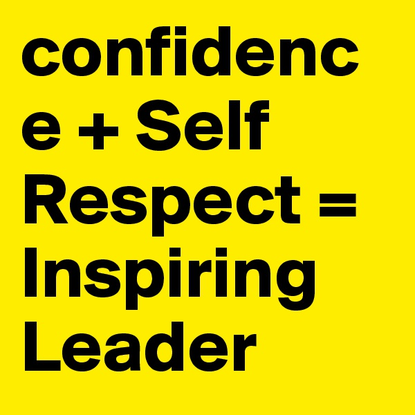 confidence + Self Respect = Inspiring Leader
