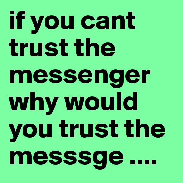 if you cant trust the messenger why would you trust the messsge ....