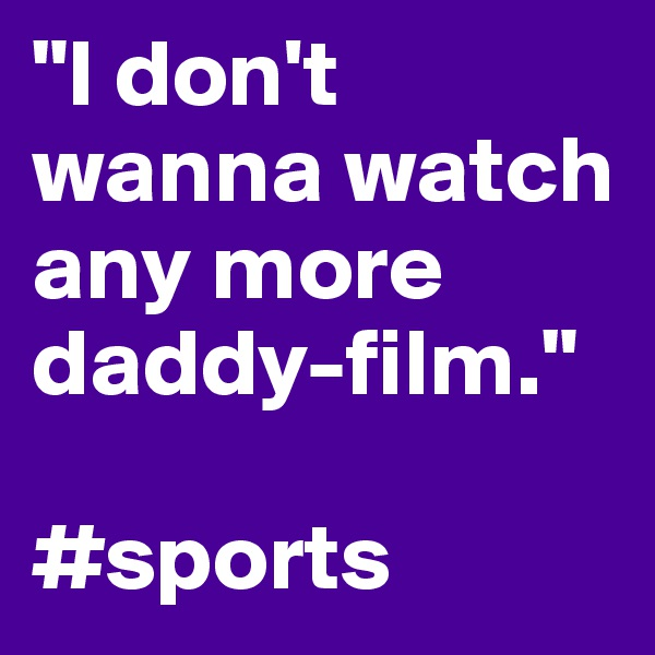 """""""I don't wanna watch any more daddy-film.""""  #sports"""