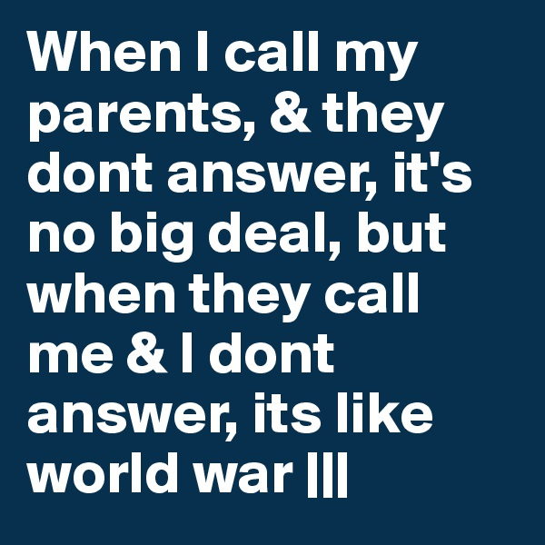 When I call my parents, & they dont answer, it's no big deal, but when they call me & I dont answer, its like world war |||