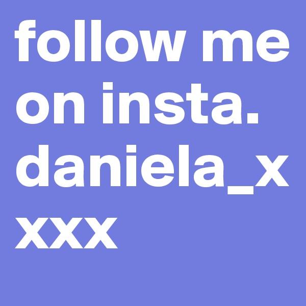 follow me on insta. daniela_xxxx