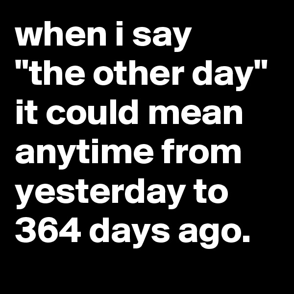 """when i say """"the other day"""" it could mean anytime from yesterday to 364 days ago."""