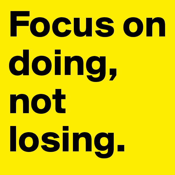 Focus on doing, not losing.