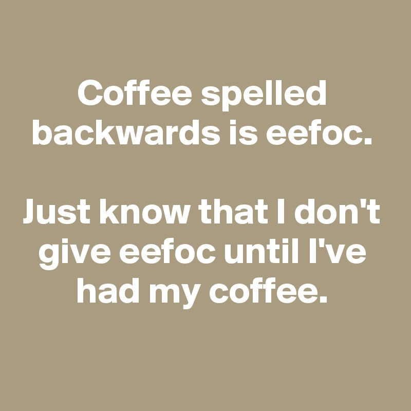 Coffee spelled backwards is eefoc.  Just know that I don't give eefoc until I've had my coffee.