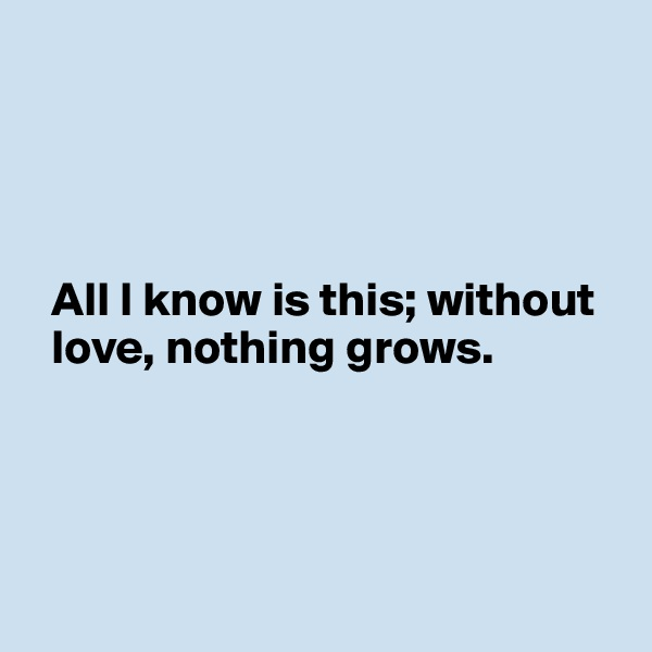 All I know is this; without    love, nothing grows.