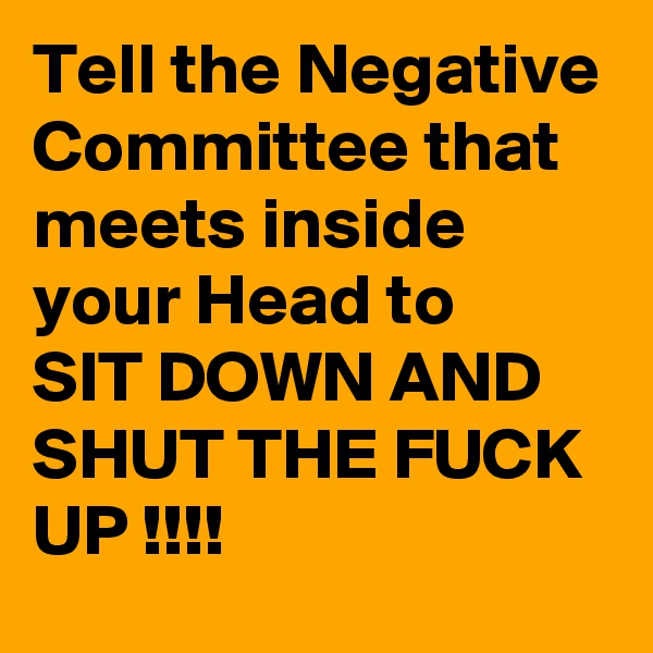 Tell the Negative Committee that meets inside your Head to SIT DOWN AND SHUT THE FUCK UP !!!!