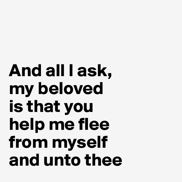 And all I ask, my beloved is that you  help me flee from myself and unto thee