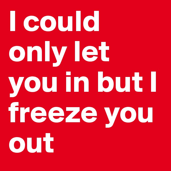 I could only let you in but I freeze you out