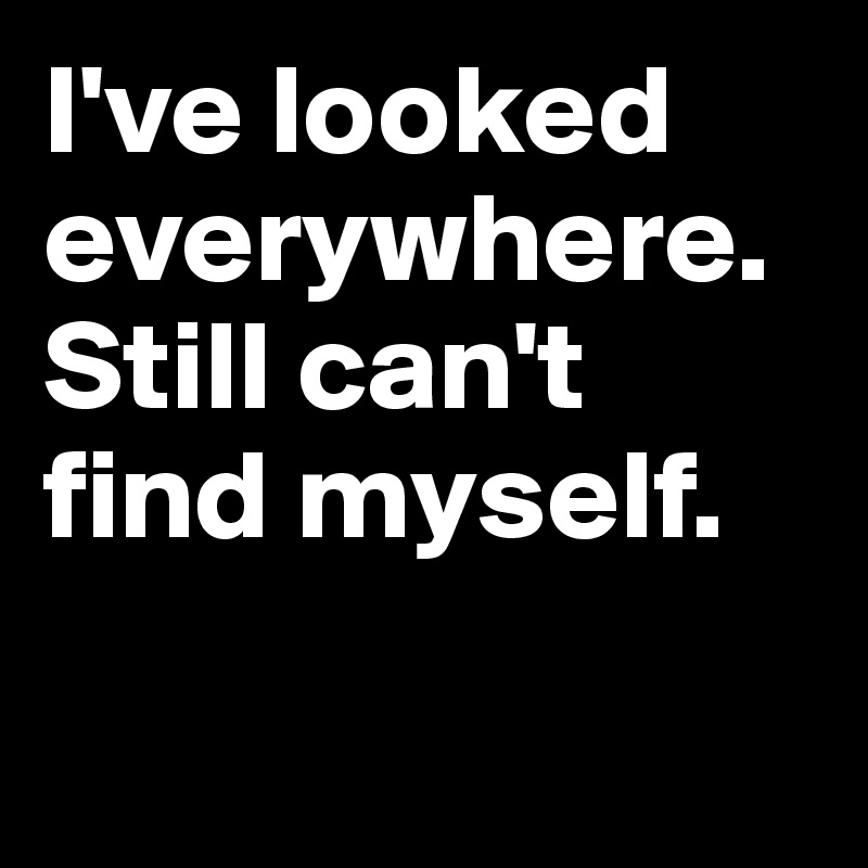 I've looked everywhere. Still can't find myself.