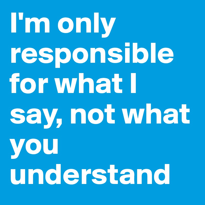 I'm only responsible for what I say, not what you understand