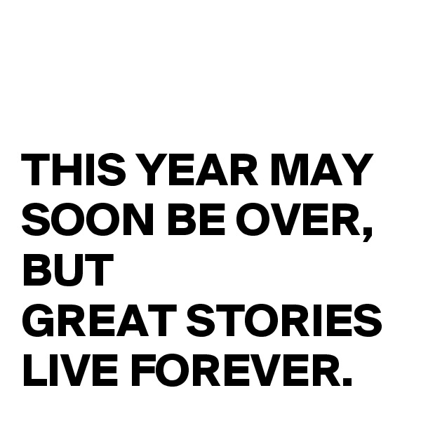 THIS YEAR MAY SOON BE OVER, BUT  GREAT STORIES  LIVE FOREVER.
