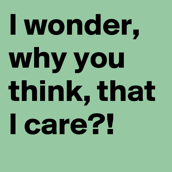 I wonder, why you think, that I care?!