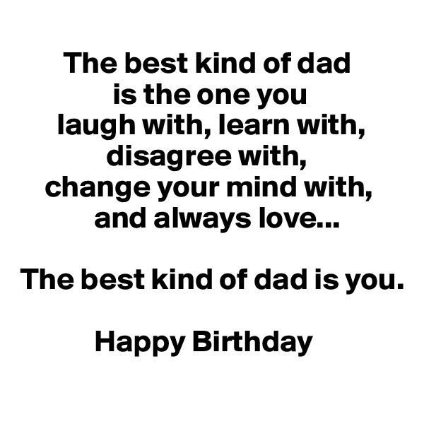 The best kind of dad                is the one you       laugh with, learn with,                     disagree with,      change your mind with,              and always love...   The best kind of dad is you.               Happy Birthday