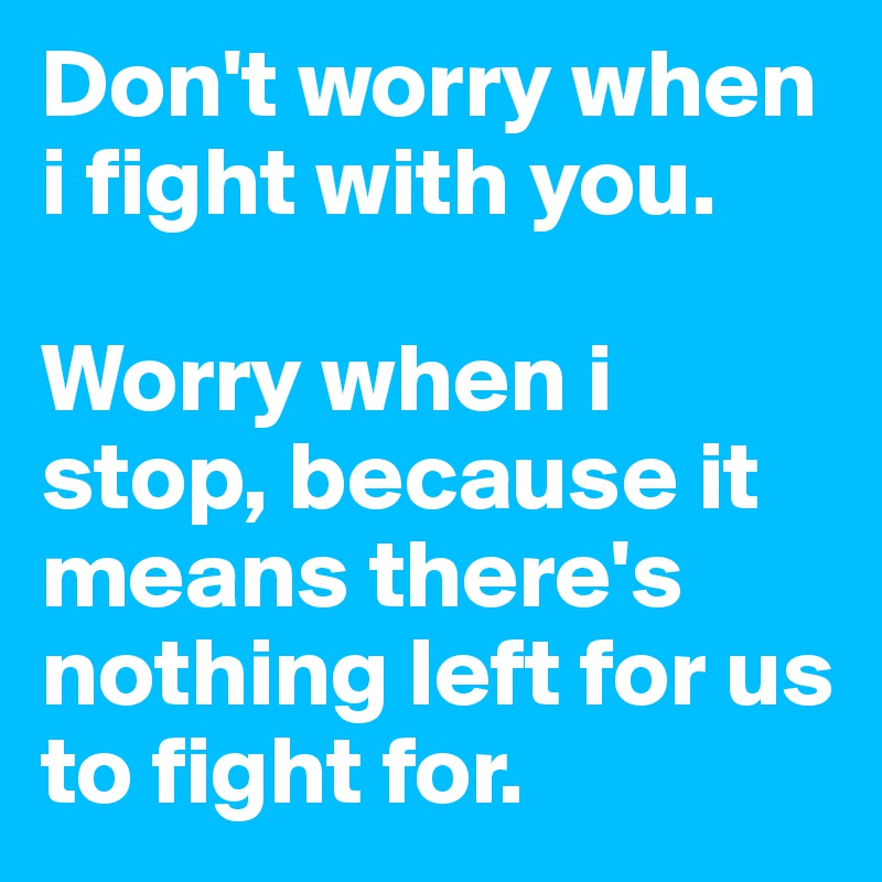Don't worry when i fight with you.   Worry when i stop, because it means there's nothing left for us to fight for.