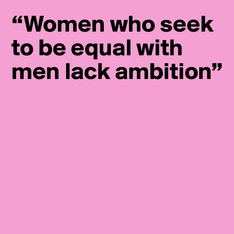 """Women who seek to be equal with men lack ambition"""