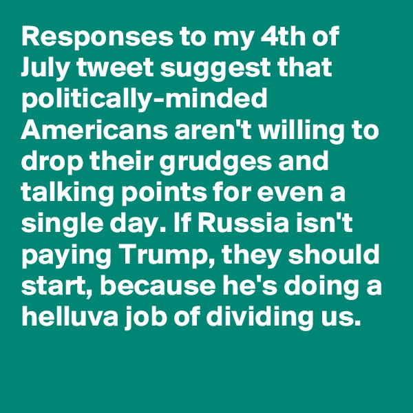 Responses to my 4th of July tweet suggest that politically-minded Americans aren't willing to drop their grudges and talking points for even a single day. If Russia isn't paying Trump, they should start, because he's doing a helluva job of dividing us.