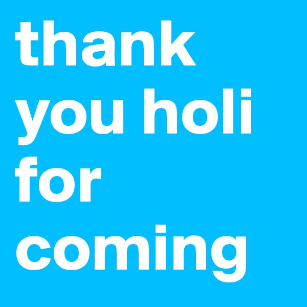 thank you holi for coming