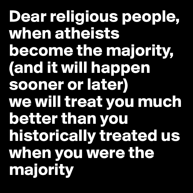 Dear religious people, when atheists become the majority,  (and it will happen sooner or later)  we will treat you much better than you historically treated us when you were the majority