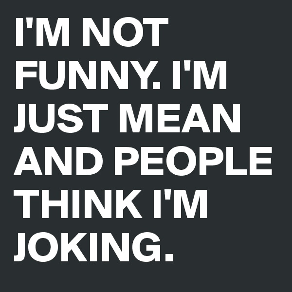 I'M NOT FUNNY. I'M JUST MEAN AND PEOPLE THINK I'M JOKING.