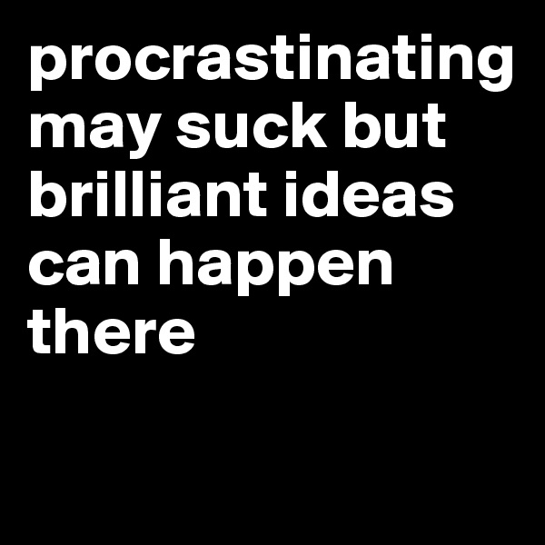 procrastinating may suck but brilliant ideas can happen there