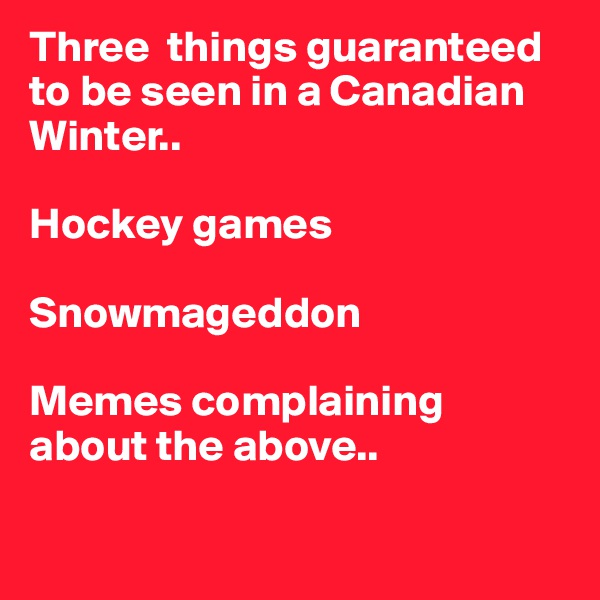 Three  things guaranteed to be seen in a Canadian Winter..   Hockey games  Snowmageddon  Memes complaining about the above..