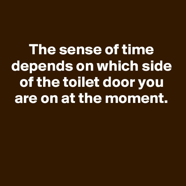 The sense of time depends on which side of the toilet door you are on at the moment.