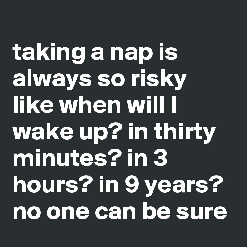 taking a nap is always so risky like when will I wake up? in thirty minutes? in 3 hours? in 9 years? no one can be sure