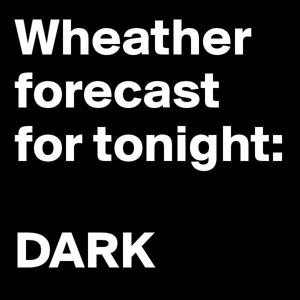 Wheather forecast for tonight:  DARK