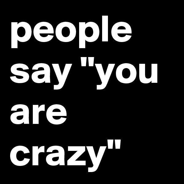 """people say """"you are crazy"""""""