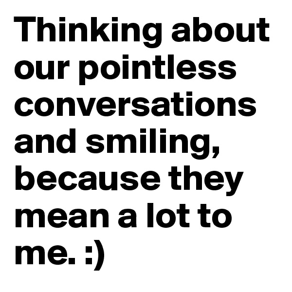 Thinking about our pointless conversations and smiling, because they mean a lot to me. :)