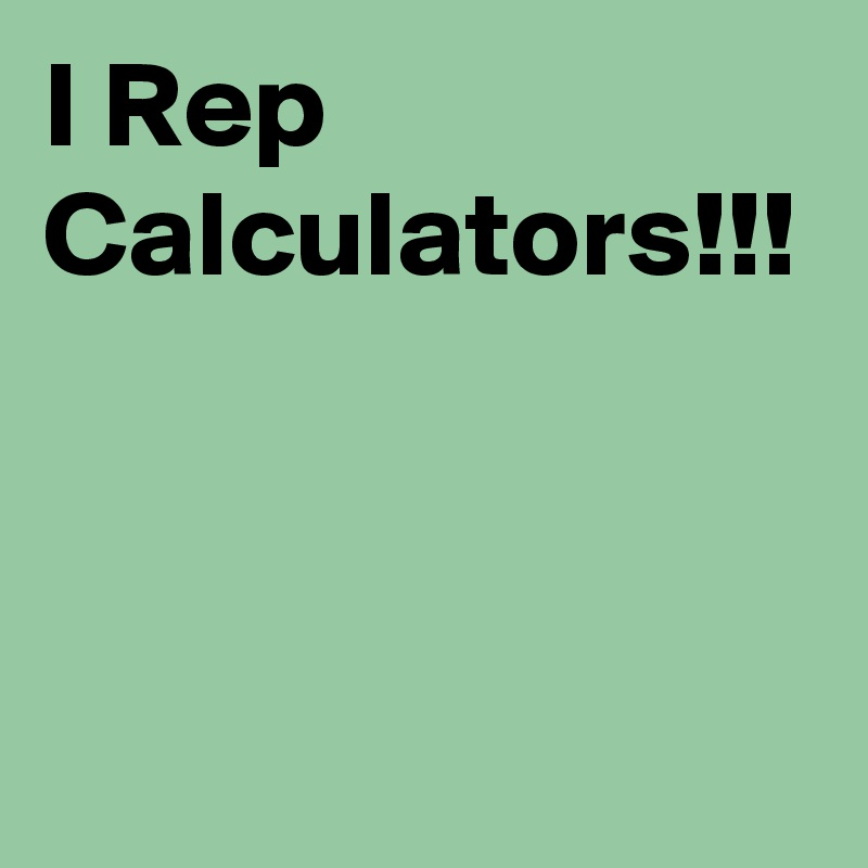 I Rep Calculators!!!