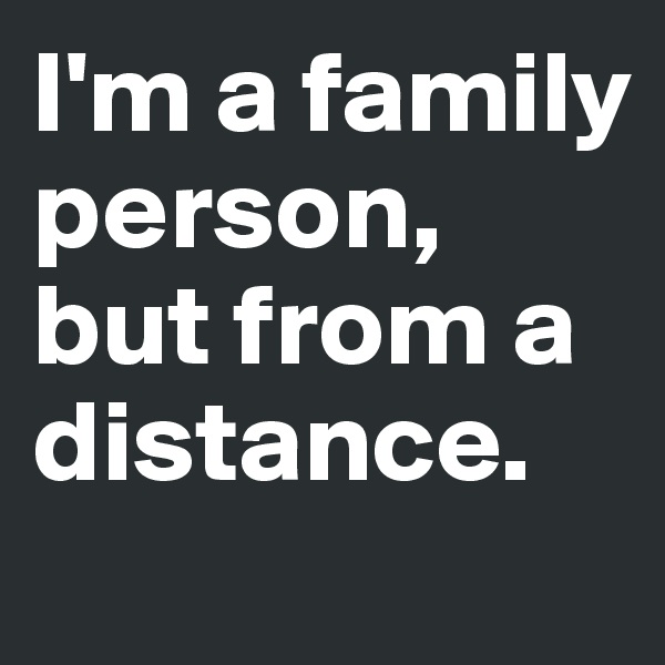 I'm a family person, but from a distance.
