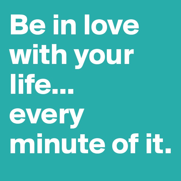 Be in love with your life... every minute of it.