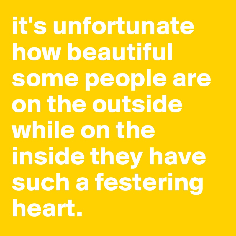 it's unfortunate how beautiful some people are on the outside while on the inside they have such a festering heart.
