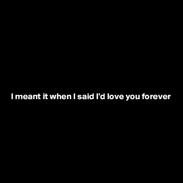 I meant it when I said I'd love you forever