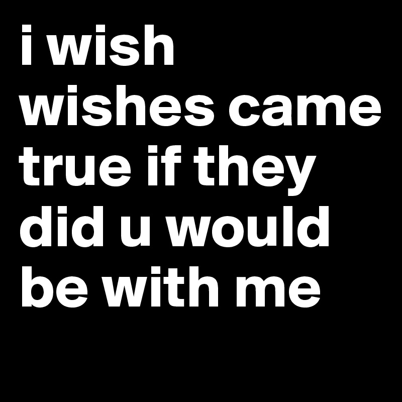 i wish wishes came true if they did u would be with me