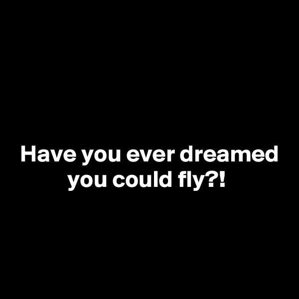 Have you ever dreamed            you could fly?!