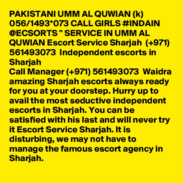 """PAKISTANI UMM AL QUWIAN (k) 056/1493*073 CALL GIRLS #INDAIN @ECSORTS """" SERVICE IN UMM AL QUWIAN Escort Service Sharjah  (+971) 561493073  Independent escorts in Sharjah Call Manager (+971) 561493073  Waidra amazing Sharjah escorts always ready for you at your doorstep. Hurry up to avail the most seductive independent escorts in Sharjah. You can be satisfied with his last and will never try it Escort Service Sharjah. It is disturbing, we may not have to manage the famous escort agency in Sharjah."""