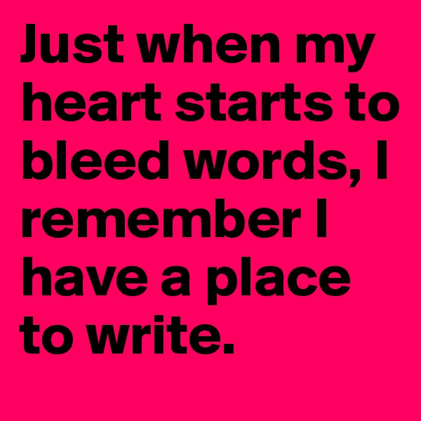 Just when my heart starts to bleed words, I remember I have a place to write.