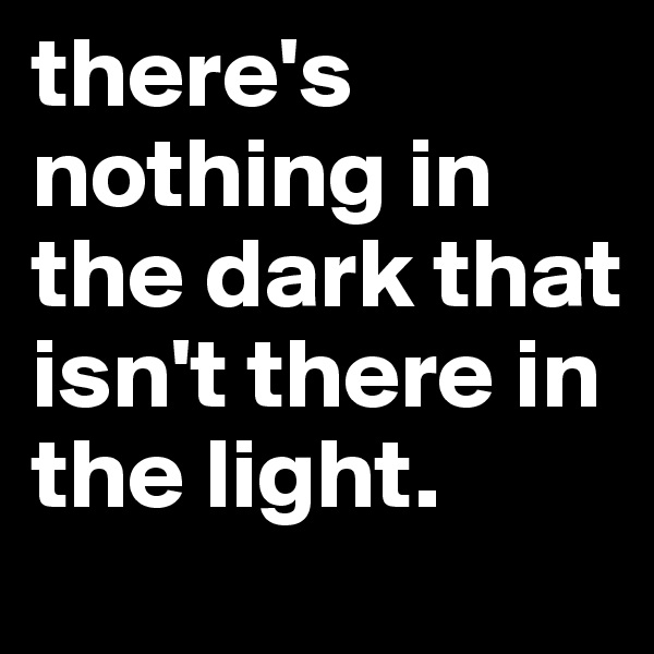 there's nothing in the dark that isn't there in the light.