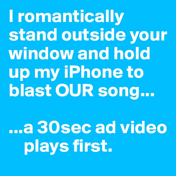 I romantically stand outside your window and hold up my iPhone to blast OUR song...  ...a 30sec ad video       plays first.