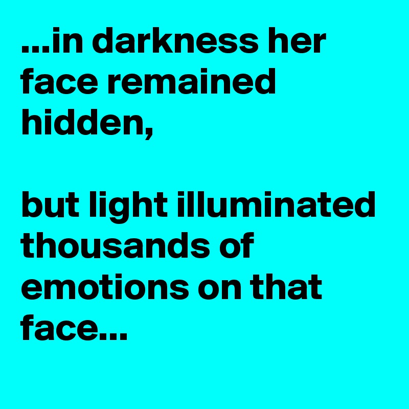 ...in darkness her face remained hidden,  but light illuminated thousands of emotions on that face...
