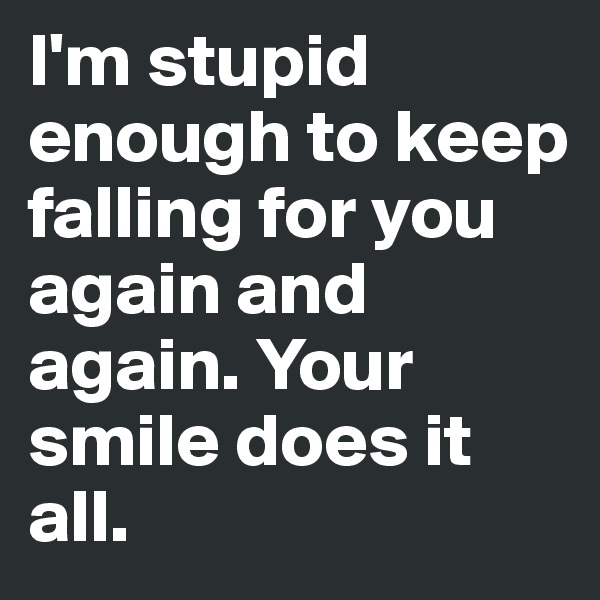 I'm stupid enough to keep falling for you again and again. Your smile does it all.