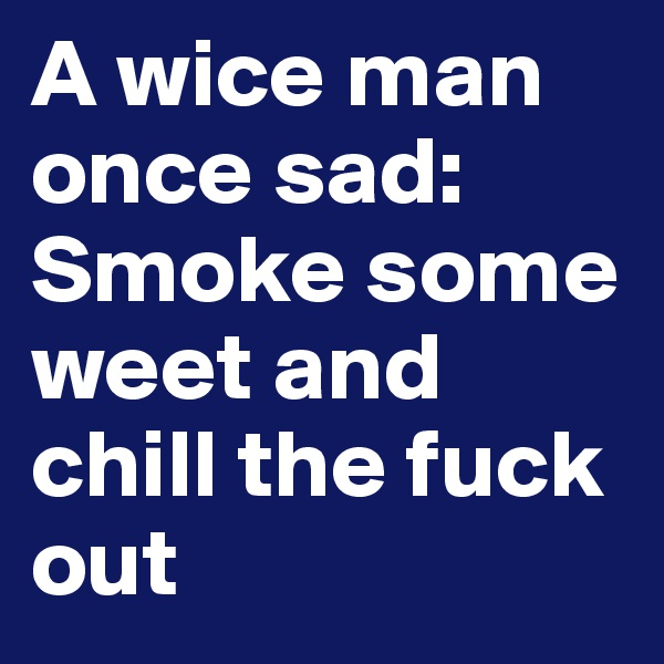 A wice man once sad: Smoke some weet and chill the fuck out