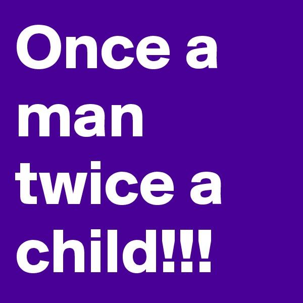 Once a man twice a child!!!