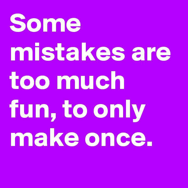 Some mistakes are too much fun, to only make once.