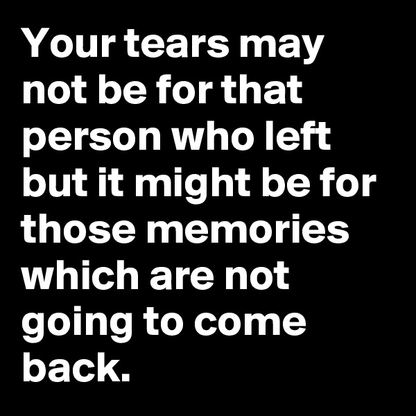 Your tears may not be for that person who left but it might be for those memories which are not going to come back.